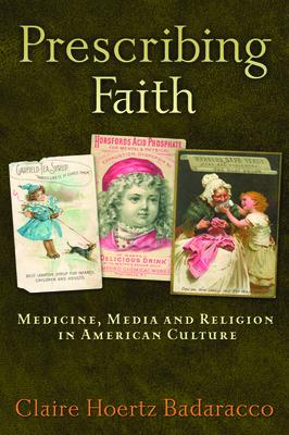 Prescribing Faith: Medicine, Media, and Religion in American Culture - Badaracco, Claire Hoertz, Professor