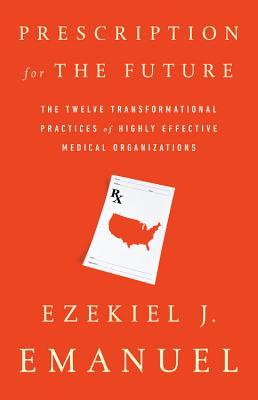 Prescription for the Future: The Twelve Transformational Practices of Highly Effective Medical Organizations - Emanuel, Ezekiel J