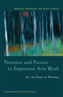 Presence and Process in Expressive Arts Work: At the Edge of Wonder - Atkins, Sally, and Knill, Paolo J (Foreword by), and Eberhart, Herbert