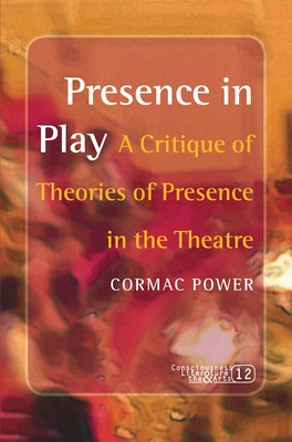 Presence in Play: A Critique of Theories of Presence in the Theatre - Power, Cormac