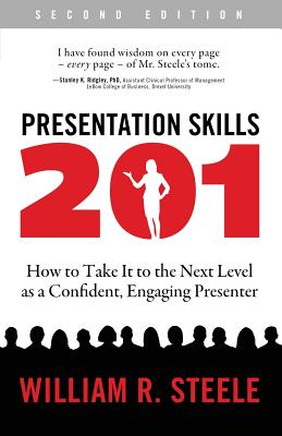 Presentation Skills 201: How to Take It to the Next Level as a Confident, Engaging Presenter - Steele, William R