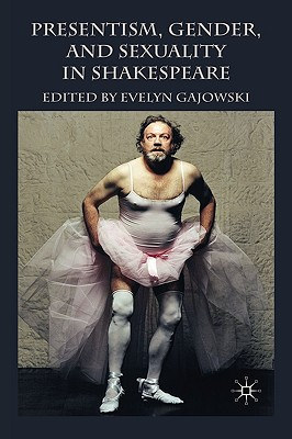 Presentism, Gender, and Sexuality in Shakespeare - Gajowski, E (Editor)