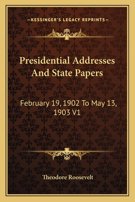 Presidential Addresses and State Papers: February 19, 1902 to May 13, 1903 V1 - Roosevelt, Theodore, IV