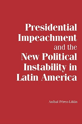 Presidential Impeachment and the New Political Instability in Latin America - Perez-Linan, Anibal