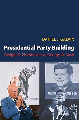 Presidential Party Building: Dwight D. Eisenhower to George W. Bush - Galvin, Daniel J