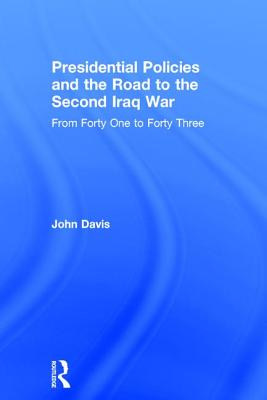 Presidential Policies and the Road to the Second Iraq War: From Forty One to Forty Three - Davis, John (Editor)