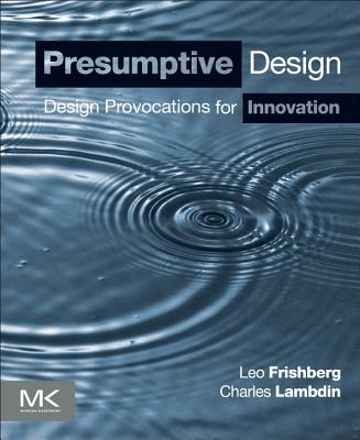 Presumptive Design: Design Provocations for Innovation - Frishberg, Leo, and Lambdin, Charles