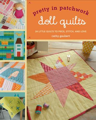 Pretty in Patchwork: Doll Quilts: 24 Little Quilts to Piece, Stitch, and Love - Gaubert, Cathy