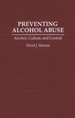 Preventing Alcohol Abuse: Alcohol, Culture, and Control - Hanson, David J