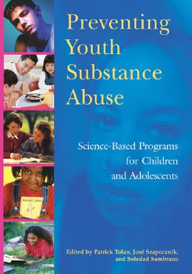 Preventing Youth Substance Abuse: Science-Based Programs for Children and Adolescents - Tolan, Patrick (Editor), and Szapocznik, Jose (Editor), and Sambrano, Soledad (Editor)