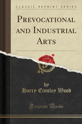 Prevocational and Industrial Arts (Classic Reprint) - Wood, Harry Einsley