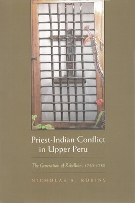 Priest-Indian Conflict in Upper Peru: The Generation of Rebellion, 1750-1780 - Robins, Nicholas A