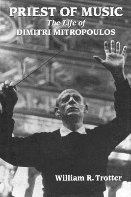 Priest of Music: The Life of Dimitri Mitropoulos - Trotter, William R