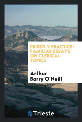 Priestly Practice: Familiar Essays on Clerical Topics - O'Neill, Arthur Barry
