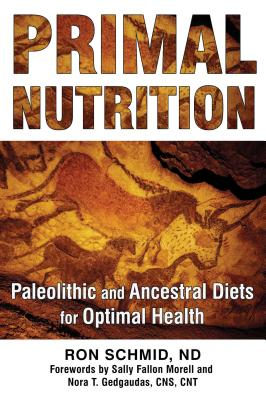 Primal Nutrition: Paleolithic and Ancestral Diets for Optimal Health - Schmid, Ron, and Morell, Sally Fallon (Foreword by), and Gedgaudas, Nora T., CNS CNT (Foreword by)
