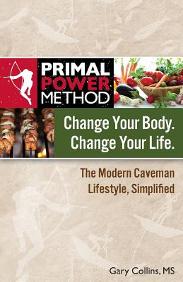 Primal Power Method Change Your Body. Change Your Life. the Modern Caveman Lifestyle, Simplified - Collins, Gary