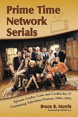 Prime Time Network Serials: Episode Guides, Casts and Credits for 37 Continuing Television Dramas, 1964-1993 - Morris, Bruce B