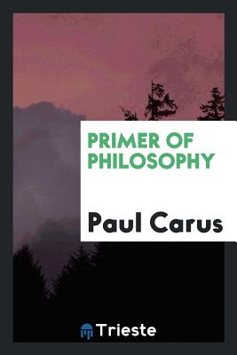 Primer of Philosophy - Carus, Paul, PH.D.