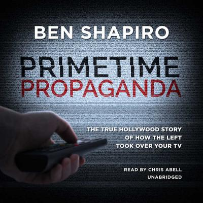 Primetime Propaganda: The True Hollywood Story of How the Left Took Over Your TV - Shapiro, Ben
