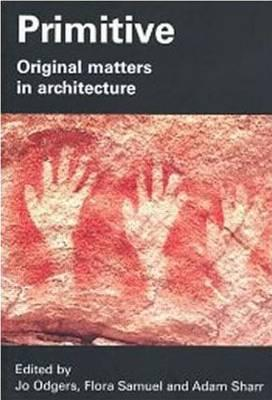 Primitive: Original Matters in Architecture - Odgers, Jo (Editor)