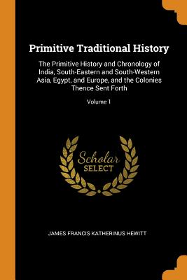 Primitive Traditional History: The Primitive History and Chronology of India, South-Eastern and South-Western Asia, Egypt, and Europe, and the Colonies Thence Sent Forth; Volume 1 - Hewitt, James Francis Katherinus