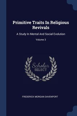 Primitive Traits in Religious Revivals: A Study in Mental and Social Evolution; Volume 3 - Davenport, Frederick Morgan