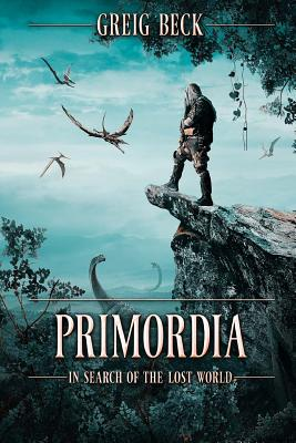 Primordia: In Search of the Lost World - Beck, Greig