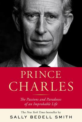 Prince Charles: The Passions and Paradoxes of an Improbable Life - Smith, Sally Bedell