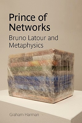 Prince of Networks: Bruno LaTour and Metaphysics - Harman, Graham