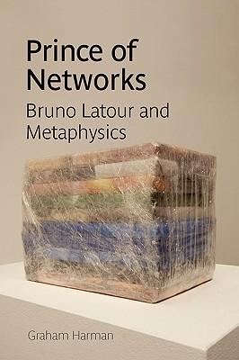 Prince of Networks: Bruno LaTour and Metaphysics - Harman, Graham
