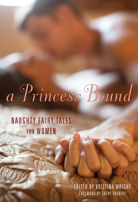 Princess Bound: Naughty Fairy Tales for Women - Wright, Kristina (Editor), and Yardley, Cathy (Foreword by)