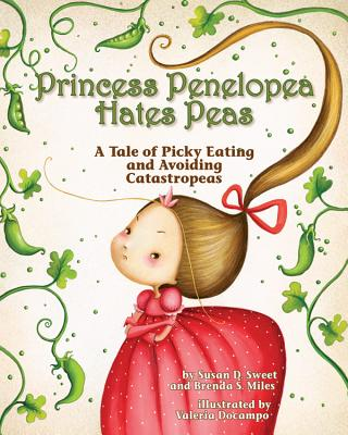 Princess Penelopea Hates Peas: A Tale of Picky Eating and Avoiding Catastropeas - Sweet, Susan D, PhD, and Miles, Brenda S, PhD
