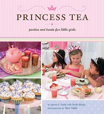 Princess Tea: Parties and Treats for Little Girls - Sarlin, Janeen A, and Shipley, Noelle