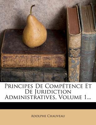 Principes de Competence Et de Juridiction Administratives, Volume 1 - Chauveau, Adolphe