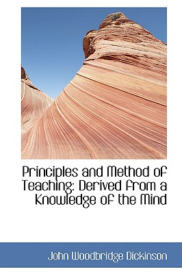 Principles and Method of Teaching: Derived from a Knowledge of the Mind - Dickinson, John Woodbridge