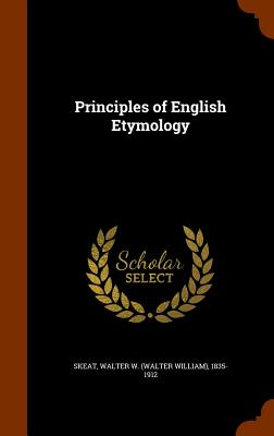Principles of English Etymology - Skeat, Walter W 1835-1912