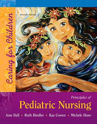 Principles of Pediatric Nursing: Caring for Children Plus Mylab Nursing with Pearson Etext -- Access Card Package - Ball, Jane W, and Bindler, Ruth C, and Cowen, Kay