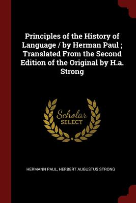 Principles of the History of Language / By Herman Paul; Translated from the Second Edition of the Original by H.A. Strong - Paul, Hermann