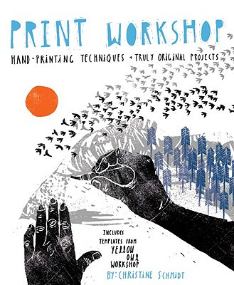 Print Workshop: Hand-Printing Techniques + Truly Original Projects - Schmidt, Christine