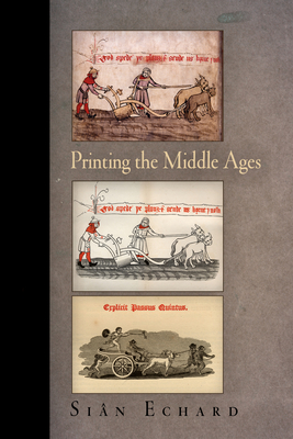 Printing the Middle Ages - Echard, Sian