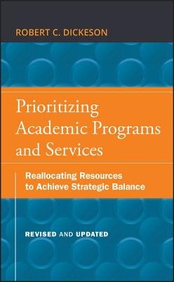 Prioritizing Academic Programs and Services: Reallocating Resources to Achieve Strategic Balance - Dickeson, Robert C, and Ikenberry, Stanley O (Foreword by)