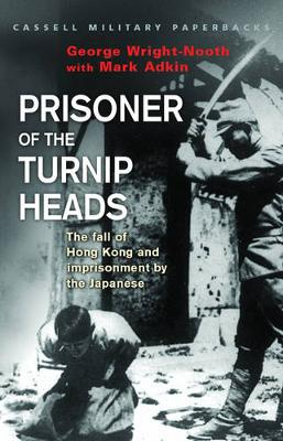 Prisoner of the Turnip Heads: The Fall of Hong Kong and the Imprisionment by the Japanese -