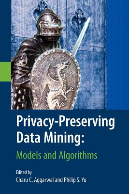 Privacy-Preserving Data Mining: Models and Algorithms - Aggarwal, Charu C (Editor), and Yu, Philip S (Editor)