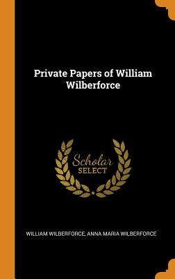 Private Papers of William Wilberforce - Wilberforce, William, and Wilberforce, Anna Maria