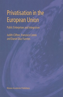 Privatisation in the European Union: Public Enterprises and Integration - Clifton, Judith, and Comin, Francisco, and Fuentes, Daniel Diaz