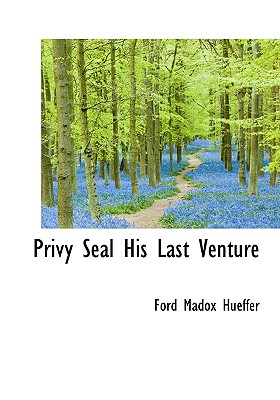 Privy Seal His Last Venture - Hueffer, Ford Madox