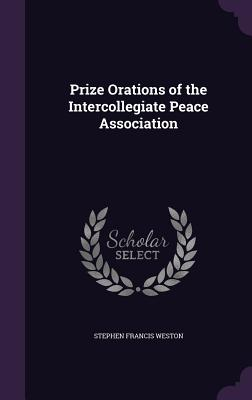 Prize Orations of the Intercollegiate Peace Association - Weston, Stephen Francis