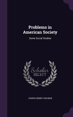 Problems in American Society: Some Social Studies - Crooker, Joseph Henry