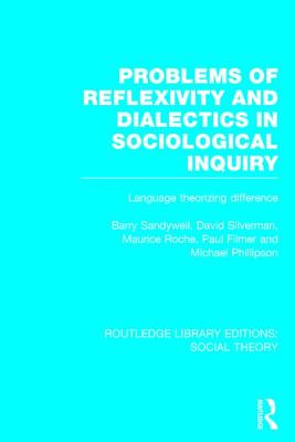 Problems of Reflexivity and Dialectics in Sociological Inquiry (Rle Social Theory): Language Theorizing Difference - Sandywell, Barry