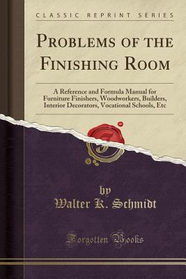Problems of the Finishing Room: A Reference and Formula Manual for Furniture Finishers, Woodworkers, Builders, Interior Decorators, Vocational Schools, Etc (Classic Reprint) - Schmidt, Walter K